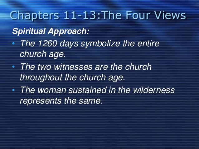 Chapters 11-13:The Four Views  Spiritual Approach:  • The 1260 days symbolize the entire  church age.  • The two witnesses...