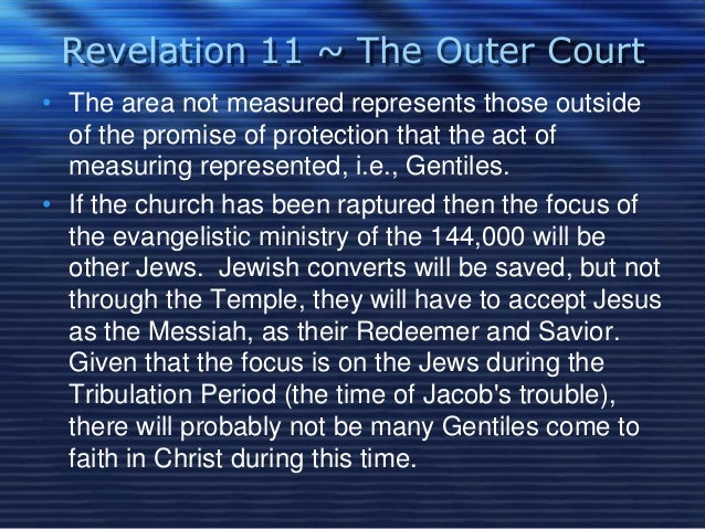Revelation 11 ~ The Outer Court  • The area not measured represents those outside  of the promise of protection that the a...