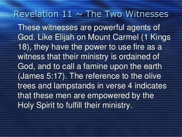 Revelation 11 ~ The Two Witnesses  These witnesses are powerful agents of  God. Like Elijah on Mount Carmel (1 Kings  18),...