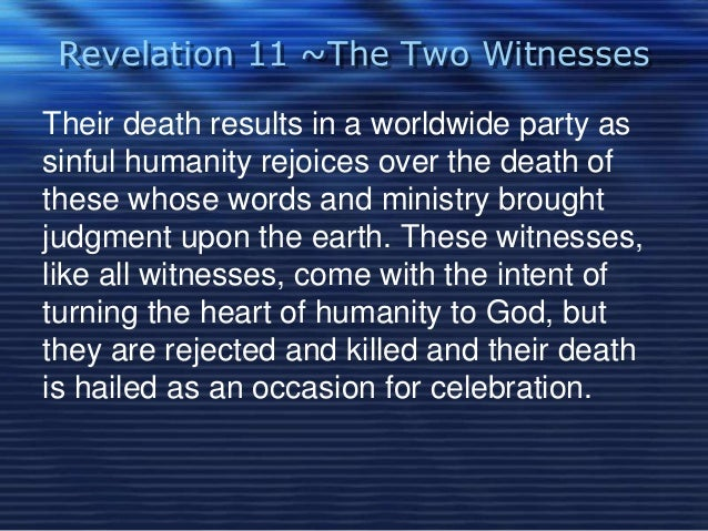 Revelation 11 ~The Two Witnesses  Their death results in a worldwide party as  sinful humanity rejoices over the death of ...