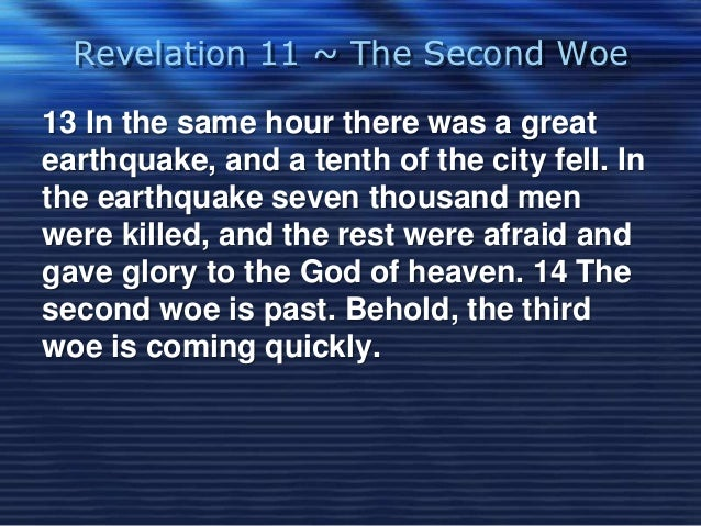 Revelation 11 ~ The Second Woe  13 In the same hour there was a great  earthquake, and a tenth of the city fell. In  the e...