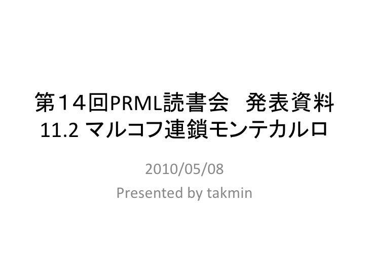 第14回PRML読書会 発表資料 11.2 マルコフ連鎖モンテカルロ         2010/05/08     Presented by takmin