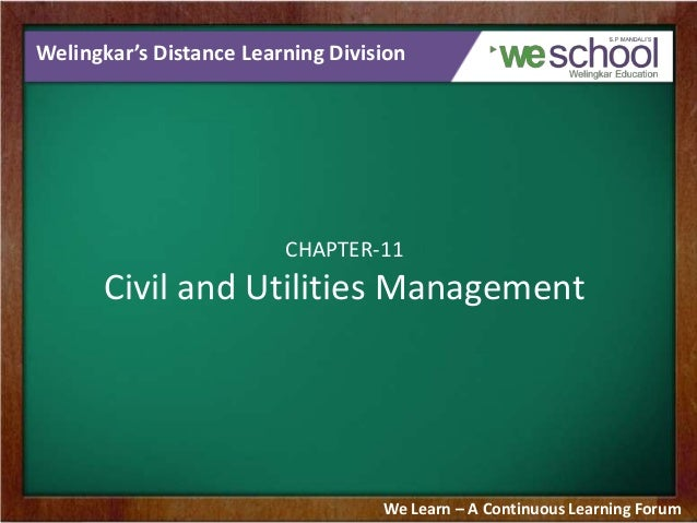 Welingkar's Distance Learning Division  CHAPTER-11  Civil and Utilities Management  We Learn – A Continuous Learning Forum
