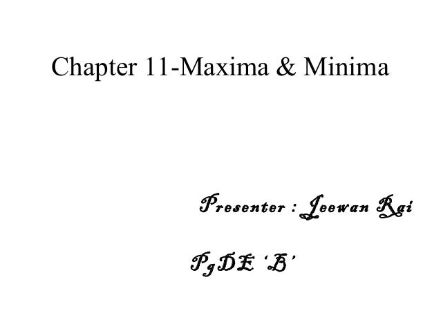 Chapter 11-Maxima & Minima Presenter : Jeewan Rai PgDE 'B'