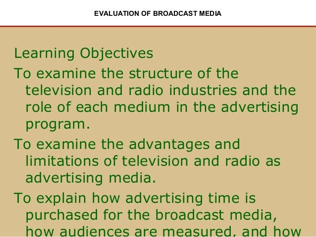 EVALUATION OF BROADCAST MEDIA  Learning Objectives To examine the structure of the television and radio industries and the...