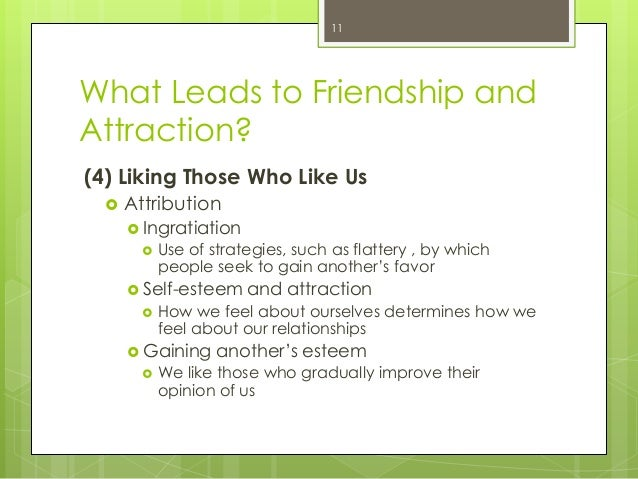 What Leads to Friendship andAttraction?(4) Liking Those Who Like Us Attribution Ingratiation Use of strategies, such as...