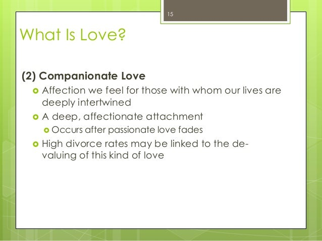 What Is Love?(2) Companionate Love Affection we feel for those with whom our lives aredeeply intertwined A deep, affecti...