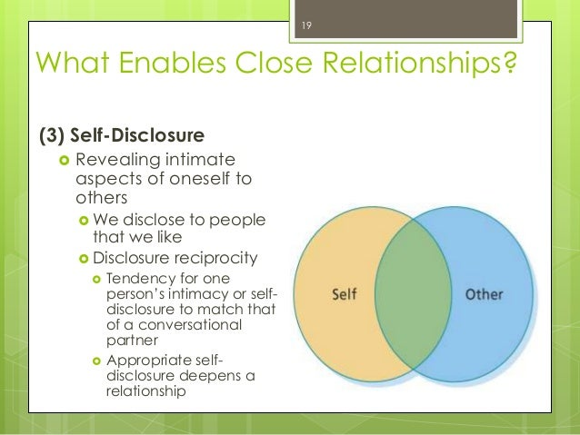 What Enables Close Relationships?(3) Self-Disclosure Revealing intimateaspects of oneself toothers We disclose to people...