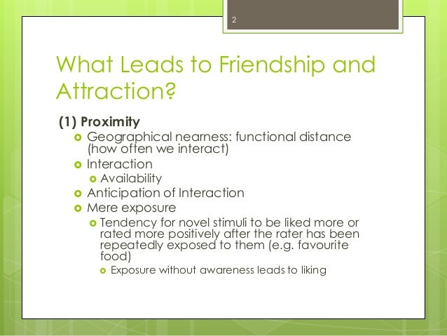 What Leads to Friendship andAttraction?(1) Proximity Geographical nearness: functional distance(how often we interact) I...