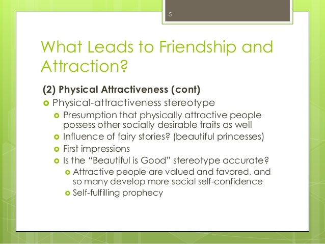 What Leads to Friendship andAttraction?(2) Physical Attractiveness (cont) Physical-attractiveness stereotype Presumption...