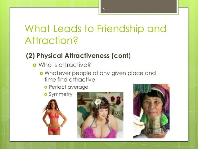 What Leads to Friendship andAttraction?(2) Physical Attractiveness (cont) Who is attractive? Whatever people of any give...