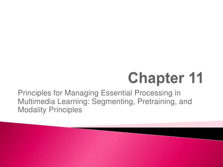 Chapter 11<br />Principles for Managing Essential Processing in Multimedia Learning: Segmenting, Pretraining, and Modality...