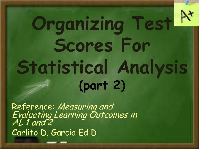 Organizing Test Scores For Statistical Analysis (part 2) Reference: Measuring and Evaluating Learning Outcomes in AL 1 and...