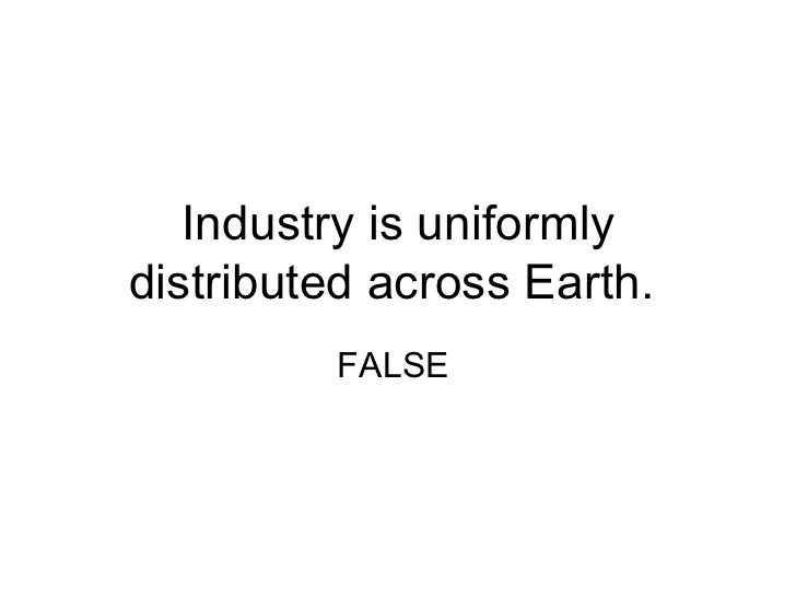 Industry is uniformlydistributed across Earth.         FALSE