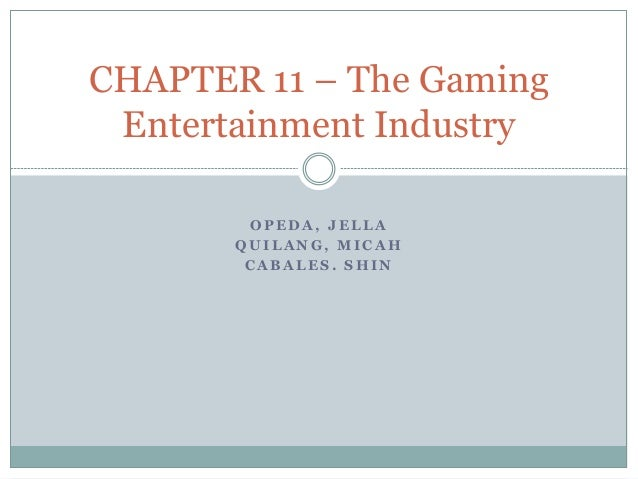O P E D A , J E L L A Q U I L A N G , M I C A H C A B A L E S . S H I N CHAPTER 11 – The Gaming Entertainment Industry