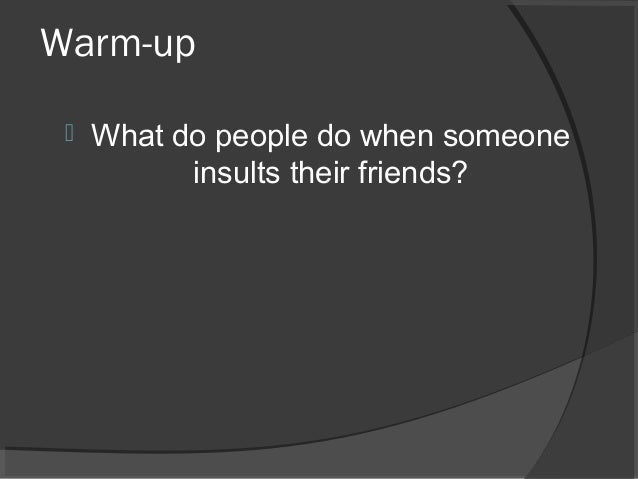 Warm-up  What do people do when someone insults their friends?