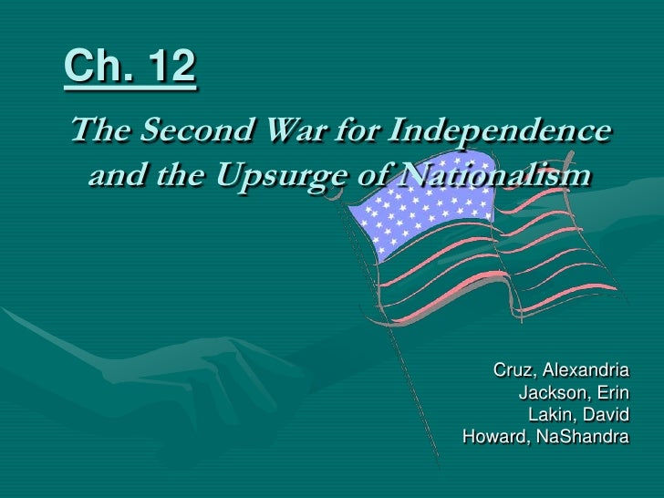 Ch. 12<br />The Second War for Independence and the Upsurge of Nationalism<br />Cruz, Alexandria<br />Jackson, Erin<br />L...