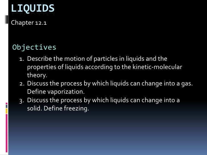 Liquids<br />Chapter 12.1<br />Objectives<br />Describe the motion of particles in liquids and the properties of liquids a...
