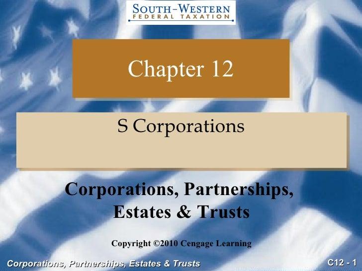 Chapter 12 <ul><li>S Corporations </li></ul>Copyright ©2010 Cengage Learning Corporations, Partnerships,  Estates & Trusts