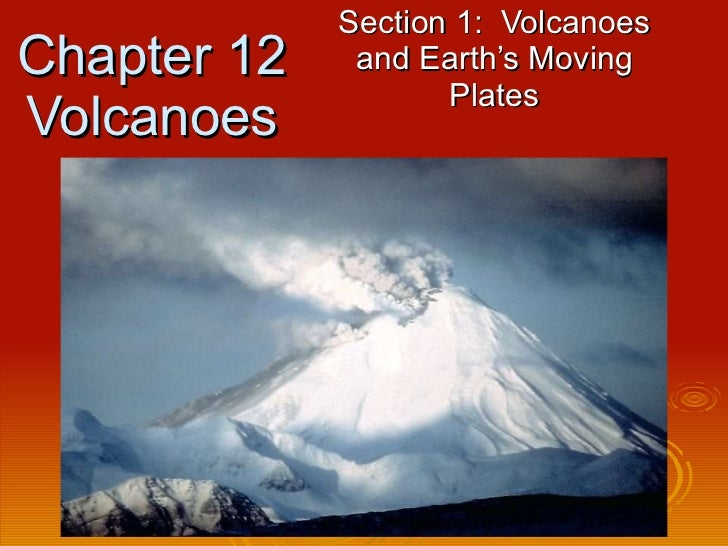 Chapter 12 Volcanoes Section 1:  Volcanoes and Earth's Moving Plates