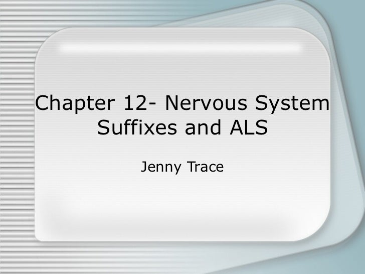 Chapter 12- Nervous System Suffixes and ALS Jenny Trace