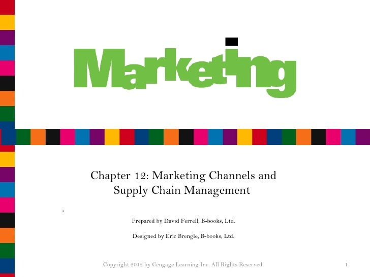Chapter 12: Marketing Channels and Supply Chain Management  Prepared by David Ferrell, B-books, Ltd. Designed by Eric Bren...
