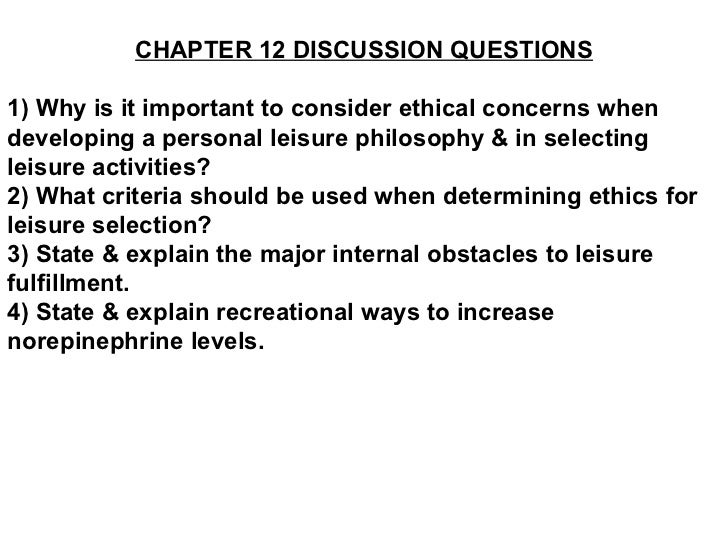 CHAPTER 12 DISCUSSION QUESTIONS 1) Why is it important to consider ethical concerns when developing a personal leisure phi...