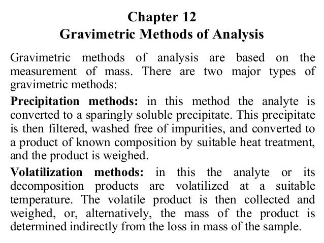 Chapter 12 Gravimetric Methods of Analysis Gravimetric methods of analysis are based on the measurement of mass. There are...