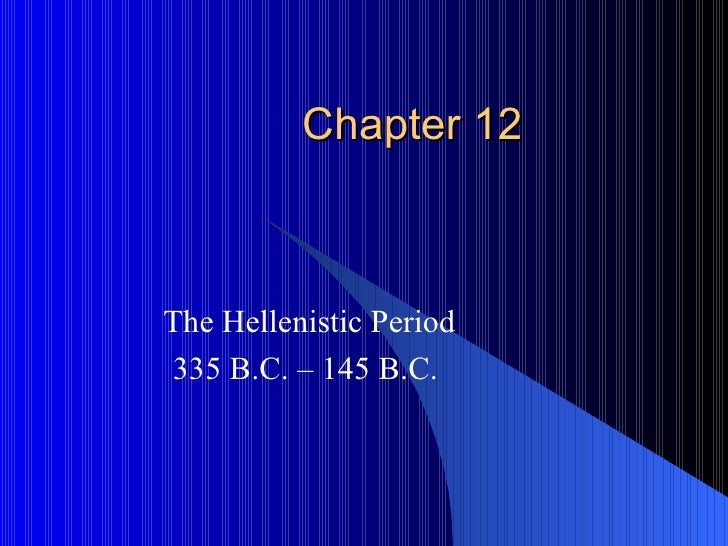 Chapter 12 The Hellenistic Period 335 B.C. – 145 B.C.