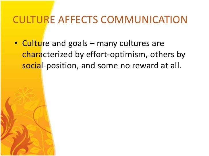 CULTURE AFFECTS COMMUNICATION• Culture and goals – many cultures are  characterized by effort-optimism, others by  social-...