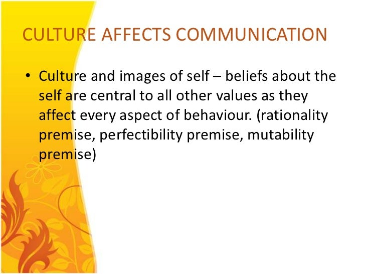 CULTURE AFFECTS COMMUNICATION• Culture and images of self – beliefs about the  self are central to all other values as the...