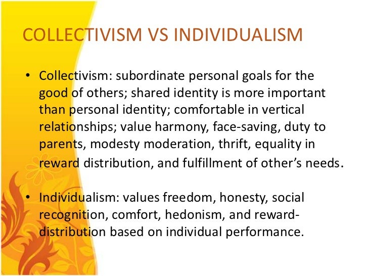 COLLECTIVISM VS INDIVIDUALISM• Collectivism: subordinate personal goals for the  good of others; shared identity is more i...