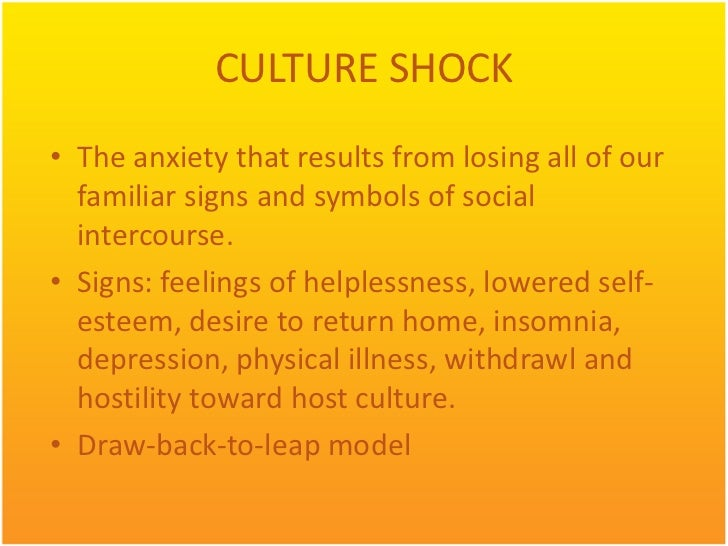 CULTURE SHOCK• The anxiety that results from losing all of our  familiar signs and symbols of social  intercourse.• Signs:...