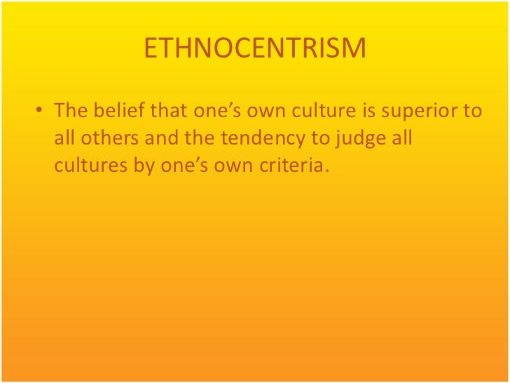 ETHNOCENTRISM• The belief that one's own culture is superior to  all others and the tendency to judge all  cultures by one...
