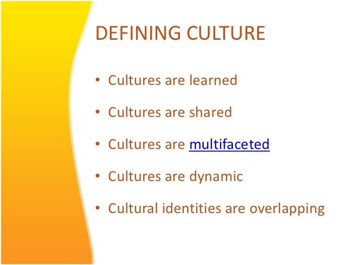 DEFINING CULTURE• Cultures are learned• Cultures are shared• Cultures are multifaceted• Cultures are dynamic• Cultural ide...