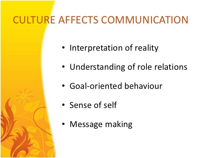 CULTURE AFFECTS COMMUNICATION        • Interpretation of reality        • Understanding of role relations        • Goal-or...