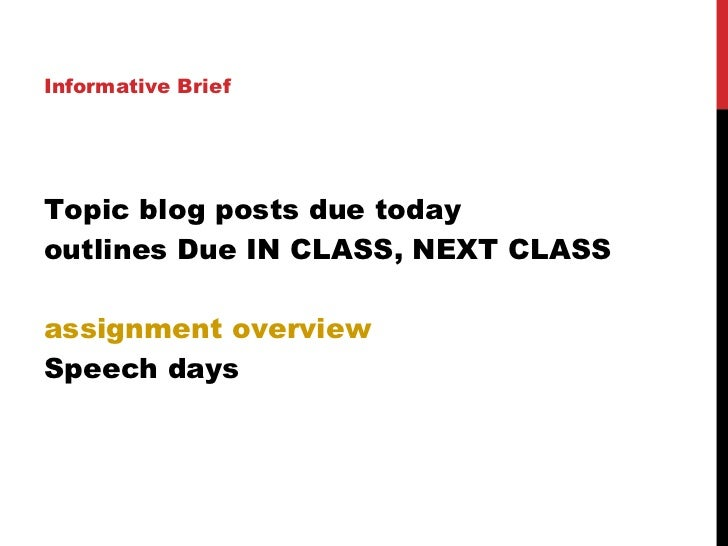 Topic blog posts due today outlines Due IN CLASS, NEXT CLASS assignment overview Speech days <ul><li>Informative Brief </l...
