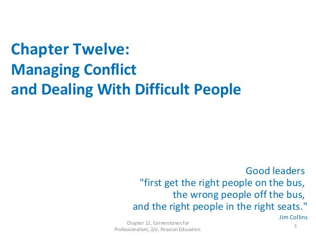 """Chapter Twelve: Managing Conflict and Dealing With Difficult People Good leaders """"first get the right people on the bus, t..."""