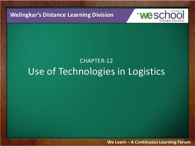 Welingkar's Distance Learning Division  CHAPTER-12  Use of Technologies in Logistics  We Learn – A Continuous Learning For...