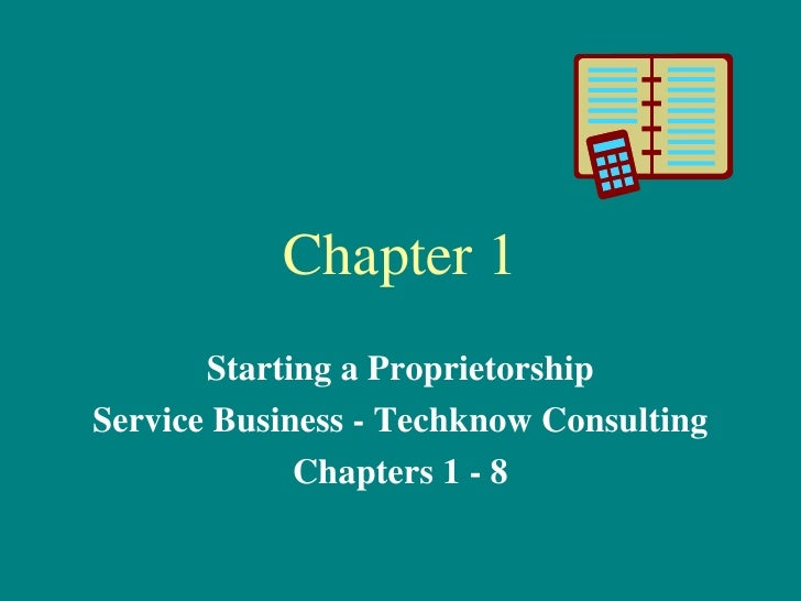 Chapter 1 Starting a Proprietorship Service Business - Techknow Consulting Chapters 1 - 8