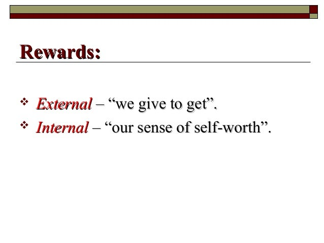 """ ExternalExternal – """"we give to get"""".– """"we give to get"""".  InternalInternal – """"our sense of self-worth"""".– """"our sense of s..."""