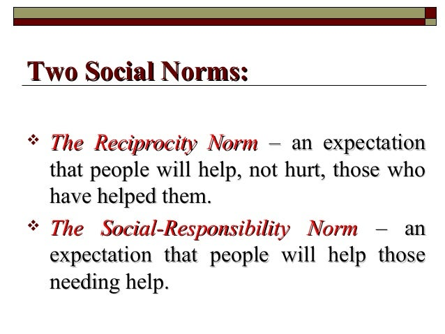  The Reciprocity NormThe Reciprocity Norm – an expectation– an expectation that people will help, not hurt, those whothat...