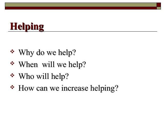  Why do we help?Why do we help?  When will we help?When will we help?  Who will help?Who will help?  How can we increa...