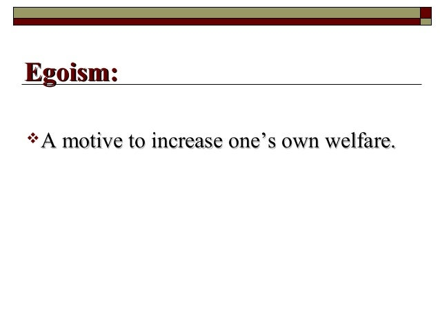 A motive to increase one's own welfare.A motive to increase one's own welfare. Egoism:Egoism: