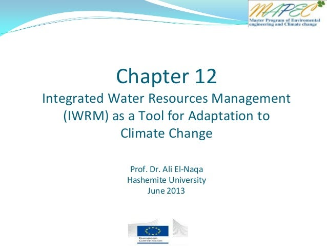 Chapter 12 Integrated Water Resources Management (IWRM) as a Tool for Adaptation to Climate Change Prof. Dr. Ali El-Naqa H...