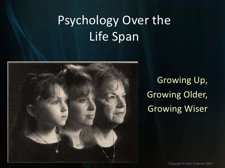 Psychology Over the Life Span<br />Growing Up,<br />Growing Older, <br />Growing Wiser<br />