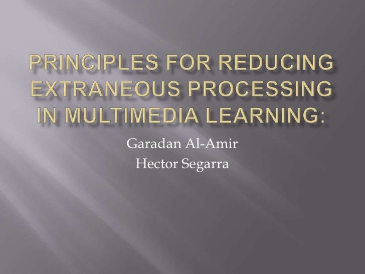PrinciplesforReducingExtraneousProcessing in Multimedia Learning: <br />Garadan Al-Amir <br />Hector Segarra<br />