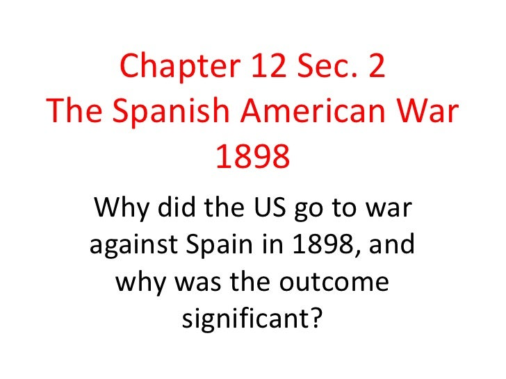 Chapter 12 Sec. 2The Spanish American War 1898<br />Why did the US go to war against Spain in 1898, and why was the outcom...