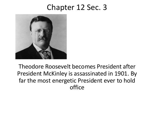 Chapter 12 Sec. 3 Theodore Roosevelt becomes President after President McKinley is assassinated in 1901. By far the most e...