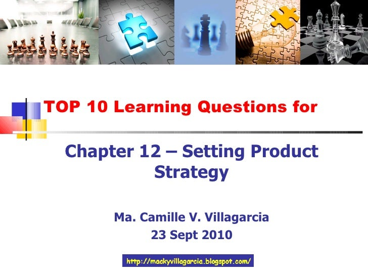 TOP 10 Learning Questions for Chapter 12 – Setting Product Strategy Ma. Camille V. Villagarcia 23 Sept 2010
